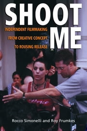 Shoot Me - Independent Filmmaking from Creative Concept to Rousing Release ebook by Roy Frumkes, Rocco Simonelli