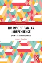 The Rise of Catalan Independence - Spain's Territorial Crisis ebook by Andrew Dowling