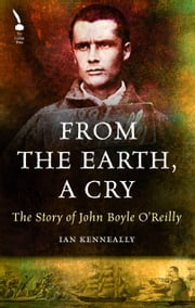 The Story of John Boyle O'Reilly: From the Earth, A Cry ebook by Ian Kenneally