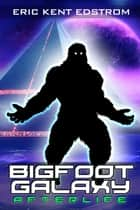 Bigfoot Galaxy: Afterlife eBook by Eric Kent Edstrom