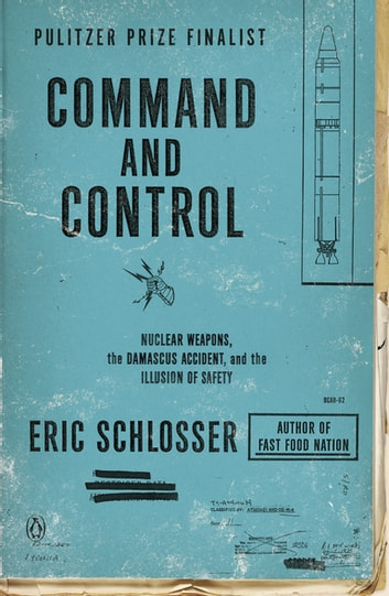 Command and Control - Nuclear Weapons, the Damascus Accident, and the Illusion of Safety ebook by Eric Schlosser