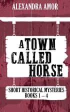 A Town Called Horse Short Historical Mysteries - Books 1 - 4 ebook by Alexandra Amor