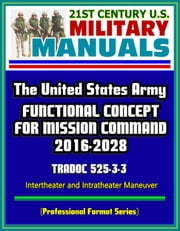21st Century U.S. Military Manuals: The United States Army Functional Concept for Mission Command 2016-2028 - TRADOC 525-3-3 - Intertheater and Intratheater Maneuver (Professional Format Series) ebook by Progressive Management