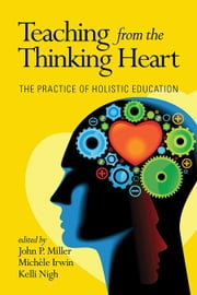 Teaching from the Thinking Heart: The Practice of Holistic Education ebook by Miller, John P.