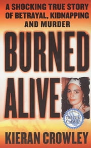 Burned Alive - A Shocking True Story of Betrayal, Kidnapping, and Murder ebook by Kieran Crowley