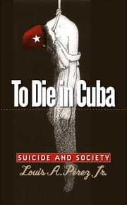 To Die in Cuba - Suicide and Society ebook by Louis A. Pérez