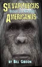 Silvapithecus Americanus: The Discovery of a New Species ebook by William D. Gibson