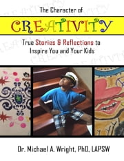 The Character of Creativity: True Stories & Reflections to Inspire You and Your Kids ebook by Michael A. Wright