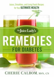 The Juice Lady's Remedies for Diabetes - Juices, Smoothies, and Living Foods Recipes for Your Ultimate Health ebook by Cherie Calbom, MSN, CN