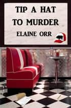 Tip a Hat to Murder - Logland Mystery Series ebook by ElaineOrr