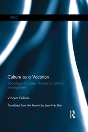 Culture as a Vocation - Sociology of career choices in cultural management ebook by Vincent Dubois