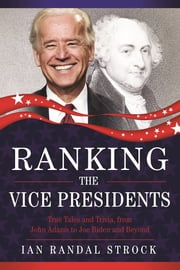 Ranking the Vice Presidents - True Tales and Trivia, from John Adams to Joe Biden ebook by Ian Randal Strock
