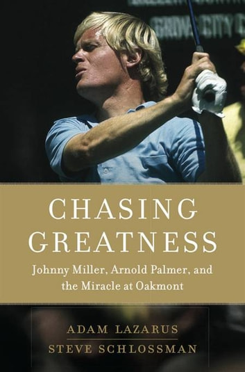 Chasing Greatness - Johnny Miller, Arnold Palmer, and the Miracle at Oakmont ebook by Adam Lazarus,Steve Schlossman