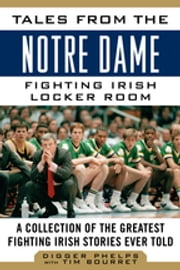 Tales from the Notre Dame Fighting Irish Locker Room - A Collection of the Greatest Fighting Irish Stories Ever Told ebook by Digger Phelps, Tim Bourret