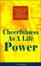 Cheerfulness As A Life Power (Unabridged) - How to Avoid the Soul-Consuming and Friction-Wearing Tendencies of Everyday Life ebook by Orison Swett Marden