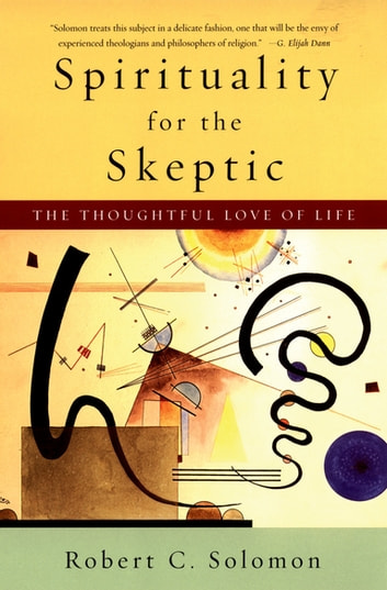 Spirituality for the Skeptic - The Thoughtful Love of Life ebook by Robert C. Solomon