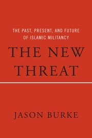 The New Threat - The Past, Present, and Future of Islamic Militancy ebook by Jason Burke