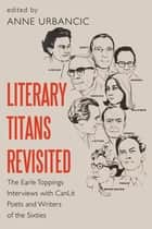 Literary Titans Revisited - The Earle Toppings Interviews with CanLit Poets and Writers of the Sixties ebook by Dr. Anne Urbancic