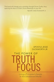 The Power of Truth Focus - Living a Principled Lifestyle In this Unbalanced World ebook by Apostle Jesse Duckworth Jr.