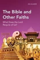 The Bible and Other Faiths - What Does the Lord Require of Us? ebook by Ida Glaser
