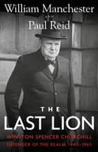 The Last Lion ebook by Winston Spencer Churchill: Defender of the Realm, 1940-1965