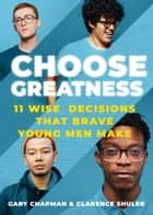 Choose Greatness - 11 WIse Decisions that Brave Young Men Make ebook by Gary Chapman, Dr. Clarence Shuler