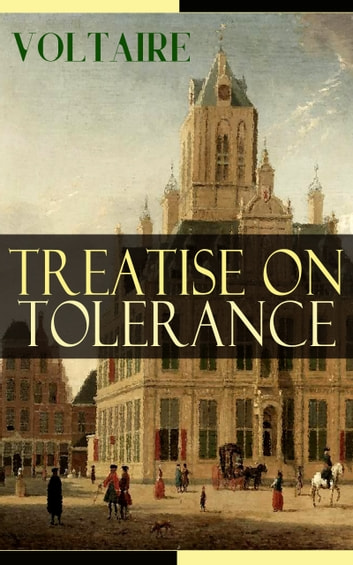 Treatise on Tolerance - From the French writer, historian and philosopher, famous for his wit, his attacks on the established Catholic Church, and his advocacy of freedom of religion and freedom of expression ebook by Voltaire