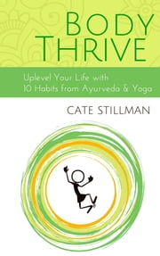 Body Thrive - Uplevel Your Body and Your Life with 10 Habits from Ayurveda and Yoga ebook by Cate Stillman