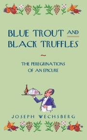 Blue Trout and Black Truffles - The Peregrinations of an Epicure ebook by Joseph Wechsberg
