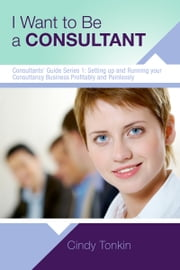 I Want To Be A Consultant: How To Get Clear On Your Business Purpose ebook by Cindy Tonkin