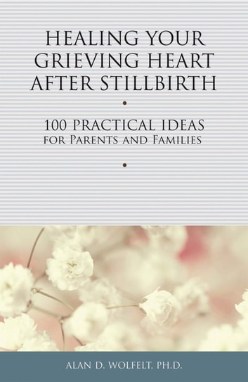 Healing Your Grieving Heart After Stillbirth - 100 Practical Ideas for Parents and Families 電子書 by Alan D. Wolfelt, PhD