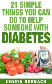 21 Simple Things You Can Do To Help Someone With Diabetes ebook by Cherie Burbach