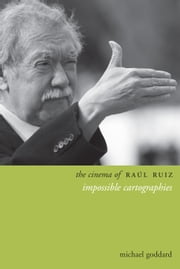 The Cinema of Raúl Ruiz - Impossible Cartographies ebook by Michael Goddard