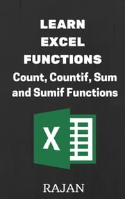 Learn Excel Functions: Count, Countif, Sum and Sumif ebook by Rajan