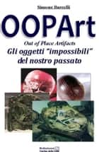 OOPArt - Out Of Place Artifacts - Gli oggetti Impossibili del Nostro PAssato ebook by Simone Barcelli