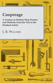 Cooperage; A Treatise on Modern Shop Practice and Methods; From the Tree to the Finished Article ebook by J. B. Wagner