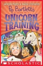 Pip Bartlett's Guide to Unicorn Training (Pip Bartlett #2) ebook by Jackson Pearce, Maggie Stiefvater