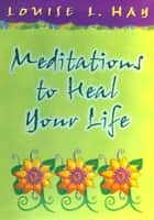 Meditations to Heal Your Life Gift Edition ebook by Louise L. Hay