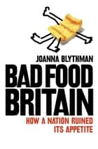 Bad Food Britain: How A Nation Ruined Its Appetite ebook by Joanna Blythman