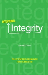 Intentional Integrity: Ten Life Strategies for Wholeness From The Book of Job ebook by Garnett Reid