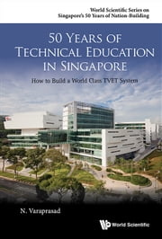 50 Years of Technical Education in Singapore - How to Build a World Class TVET System ebook by N Varaprasad