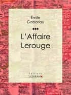 L'Affaire Lerouge ebook by Émile Gaboriau, Ligaran