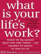 What is Your Life's Work? - Answer the BIG Question About What Really Matters...and Reawaken the Passion for What You Do ebook by Bill Jensen