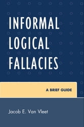 Informal Logical Fallacies - A Brief Guide ebook by Jacob E. Van Vleet