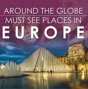 Around The Globe - Must See Places in Europe - Europe Travel Guide for Kids ebook by Baby Professor