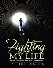 Fighting for My Life: How I Found God and Beat Lyme Disease ebook by Patrick Collins