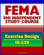 21st Century FEMA Study Course: Exercise Design (IS-139) - Drills, Functional Exercises, Table Top and Full-scale Exercises, Emergency and Disaster Scenario ebook by Progressive Management