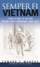 Semper Fi: Vietnam - From Da Nang to the DMZ, Marine Corps Campaigns, 1965-1975 ebook by Edward F. Murphy