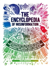 The Encyclopedia of Misinformation - A Compendium of Imitations, Spoofs, Delusions, Simulations, Counterfeits, Impostors, Illusions, Confabulations, Skullduggery, Frauds, Pseudoscience, Propaganda, Hoaxes, Flimflam, Pranks, Hornswoggle, Conspiracies & Miscellaneous Fakery ebook by Rex Sorgatz, Lorenzo Petrantoni