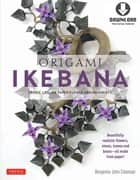 Origami Ikebana - Create Lifelike Paper Flower Arrangements: Includes Origami Book with 38 Projects and Downloadable Video Instructions ebook by Benjamin John Coleman